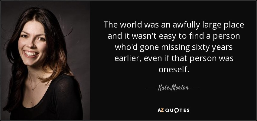 The world was an awfully large place and it wasn't easy to find a person who'd gone missing sixty years earlier, even if that person was oneself. - Kate Morton