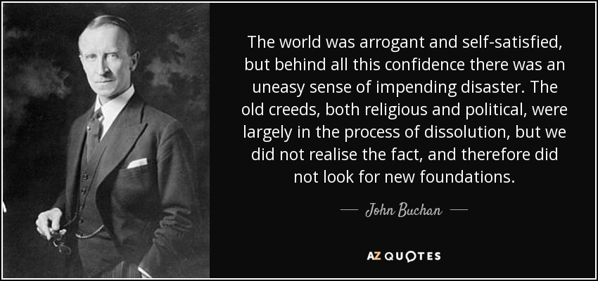 The world was arrogant and self-satisfied, but behind all this confidence there was an uneasy sense of impending disaster. The old creeds, both religious and political, were largely in the process of dissolution, but we did not realise the fact, and therefore did not look for new foundations. - John Buchan