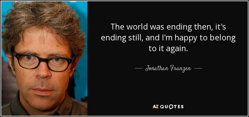The world was ending then, it's ending still, and I'm happy to belong to it again. - Jonathan Franzen