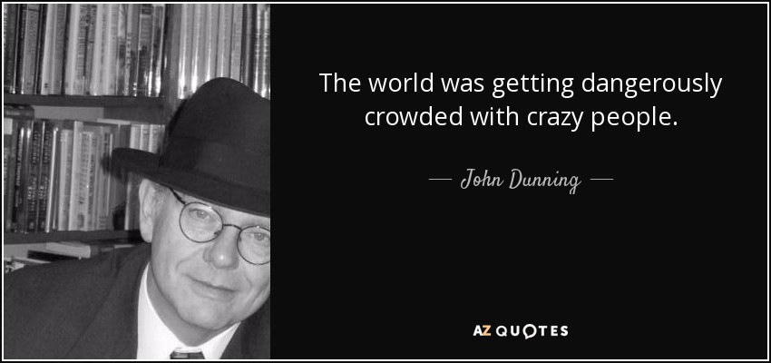 The world was getting dangerously crowded with crazy people. - John Dunning