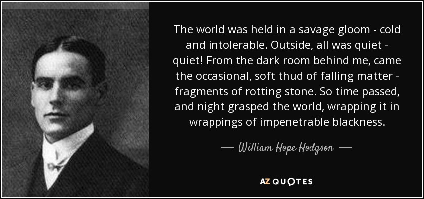 The world was held in a savage gloom - cold and intolerable. Outside, all was quiet - quiet! From the dark room behind me, came the occasional, soft thud of falling matter - fragments of rotting stone. So time passed, and night grasped the world, wrapping it in wrappings of impenetrable blackness. - William Hope Hodgson