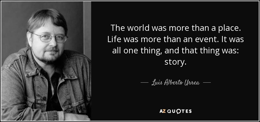 The world was more than a place. Life was more than an event. It was all one thing, and that thing was: story. - Luis Alberto Urrea