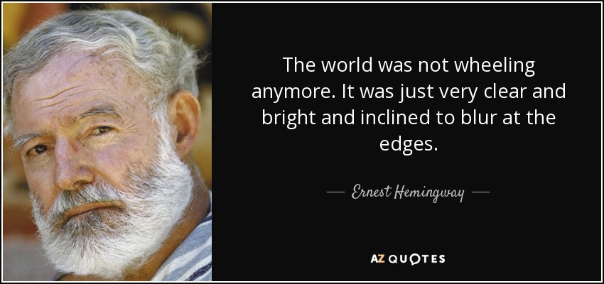 The world was not wheeling anymore. It was just very clear and bright and inclined to blur at the edges. - Ernest Hemingway
