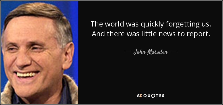 The world was quickly forgetting us. And there was little news to report. - John Marsden
