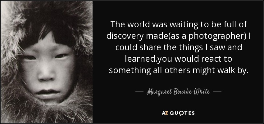 The world was waiting to be full of discovery made(as a photographer) I could share the things I saw and learned.you would react to something all others might walk by. - Margaret Bourke-White