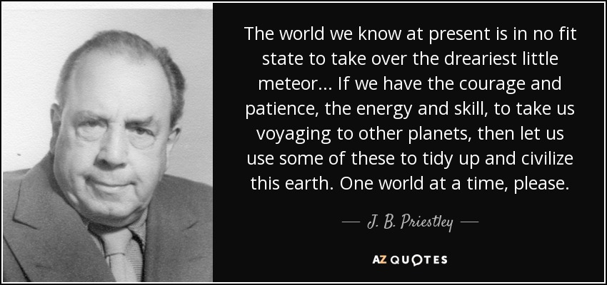 The world we know at present is in no fit state to take over the dreariest little meteor ... If we have the courage and patience, the energy and skill, to take us voyaging to other planets, then let us use some of these to tidy up and civilize this earth. One world at a time, please. - J. B. Priestley