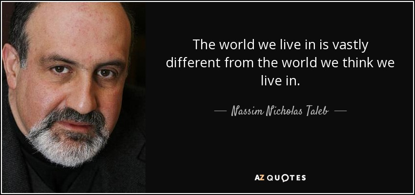 The world we live in is vastly different from the world we think we live in. - Nassim Nicholas Taleb