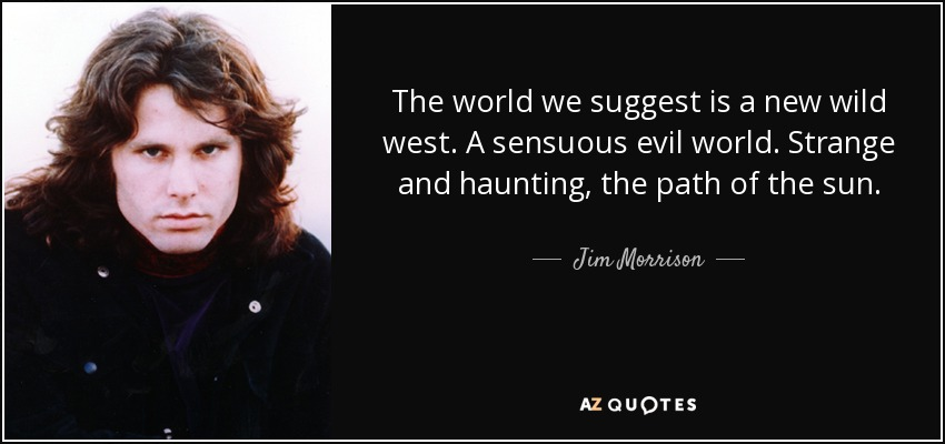 The world we suggest is a new wild west. A sensuous evil world. Strange and haunting, the path of the sun. - Jim Morrison