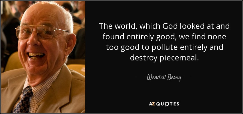 The world, which God looked at and found entirely good, we find none too good to pollute entirely and destroy piecemeal. - Wendell Berry