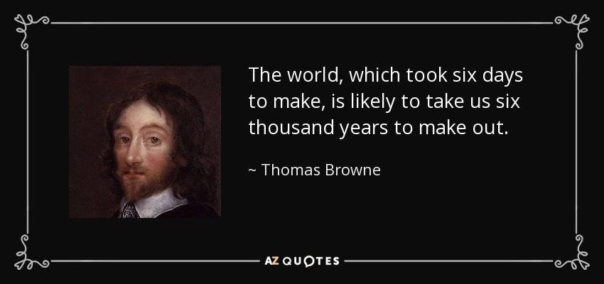 The world, which took six days to make, is likely to take us six thousand years to make out. - Thomas Browne