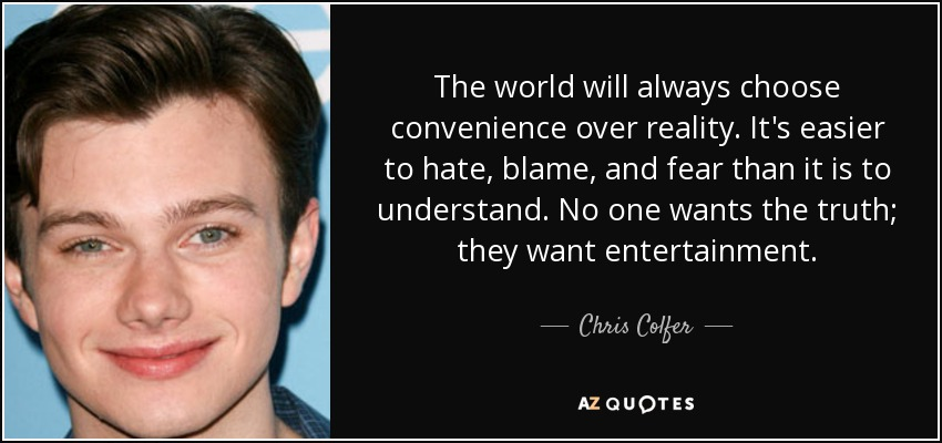 The world will always choose convenience over reality. It's easier to hate, blame, and fear than it is to understand. No one wants the truth; they want entertainment. - Chris Colfer