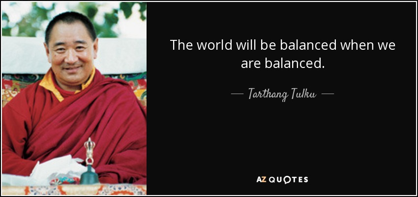 The world will be balanced when we are balanced. - Tarthang Tulku