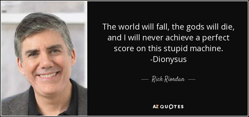 The world will fall, the gods will die, and I will never achieve a perfect score on this stupid machine. -Dionysus - Rick Riordan