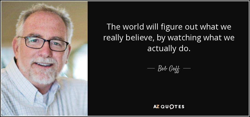The world will figure out what we really believe, by watching what we actually do. - Bob Goff