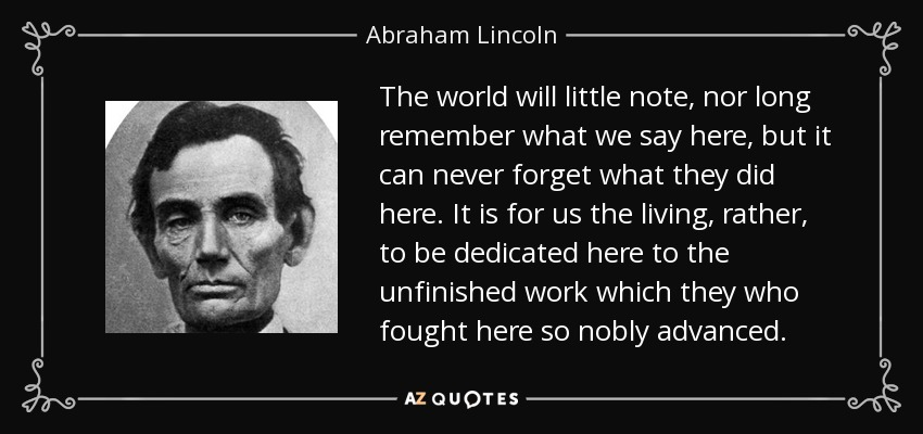 The world will little note, nor long remember what we say here, but it can never forget what they did here. It is for us the living, rather, to be dedicated here to the unfinished work which they who fought here so nobly advanced. - Abraham Lincoln