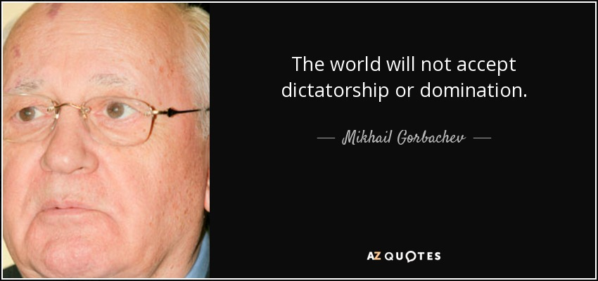 The world will not accept dictatorship or domination. - Mikhail Gorbachev