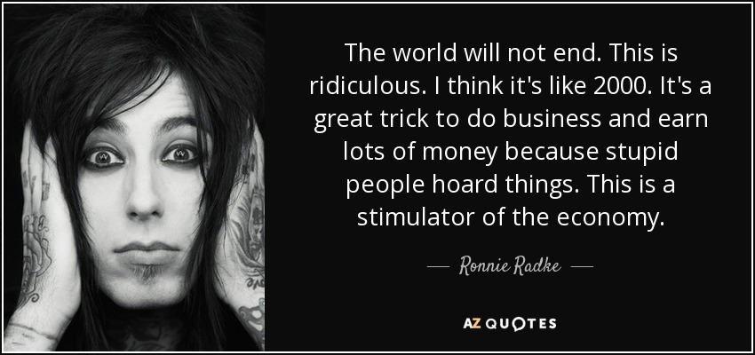 The world will not end. This is ridiculous. I think it's like 2000. It's a great trick to do business and earn lots of money because stupid people hoard things. This is a stimulator of the economy. - Ronnie Radke