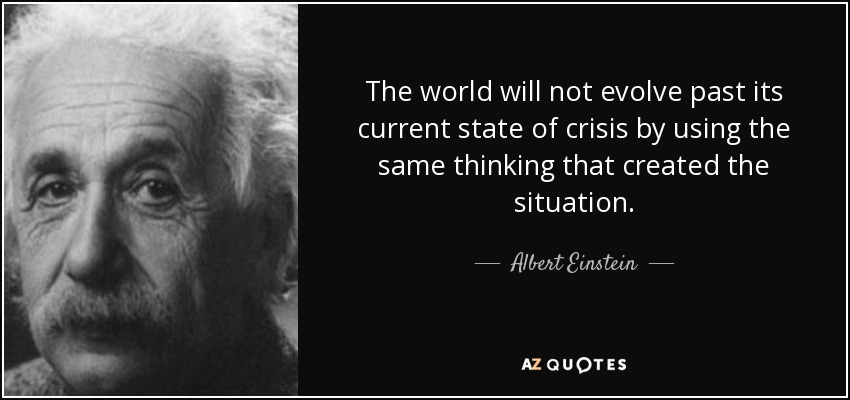 The world will not evolve past its current state of crisis by using the same thinking that created the situation. - Albert Einstein