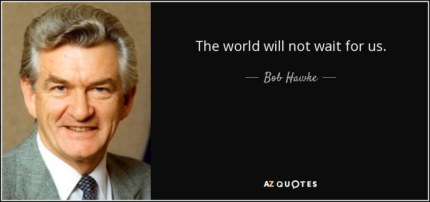 The world will not wait for us. - Bob Hawke