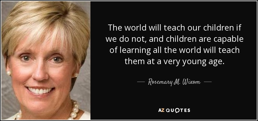 The world will teach our children if we do not, and children are capable of learning all the world will teach them at a very young age. - Rosemary M. Wixom