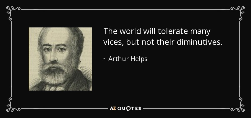 The world will tolerate many vices, but not their diminutives. - Arthur Helps