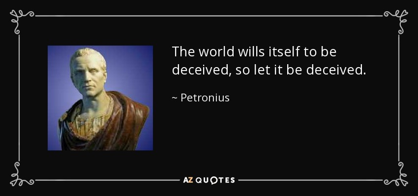 The world wills itself to be deceived, so let it be deceived. - Petronius