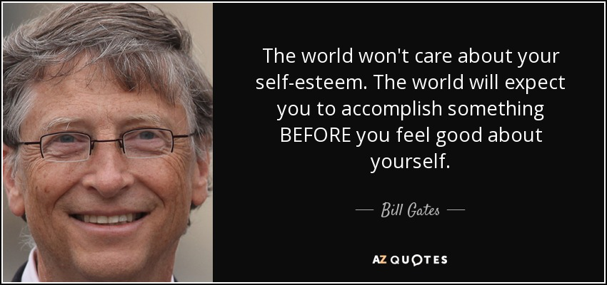 The world won't care about your self-esteem. The world will expect you to accomplish something BEFORE you feel good about yourself. - Bill Gates