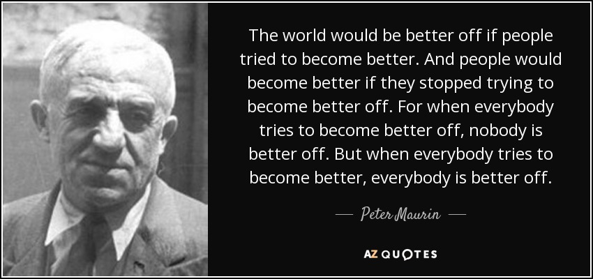 The world would be better off if people tried to become better. And people would become better if they stopped trying to become better off. For when everybody tries to become better off, nobody is better off. But when everybody tries to become better, everybody is better off. - Peter Maurin