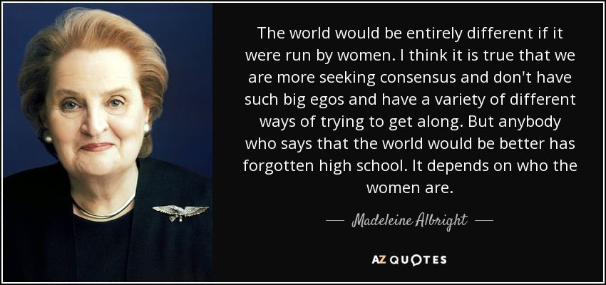 The world would be entirely different if it were run by women. I think it is true that we are more seeking consensus and don't have such big egos and have a variety of different ways of trying to get along. But anybody who says that the world would be better has forgotten high school. It depends on who the women are. - Madeleine Albright