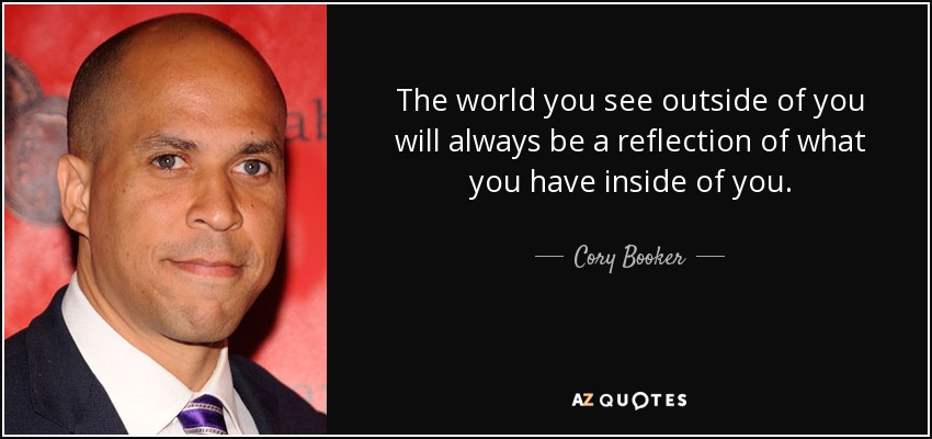 The world you see outside of you will always be a reflection of what you have inside of you. - Cory Booker