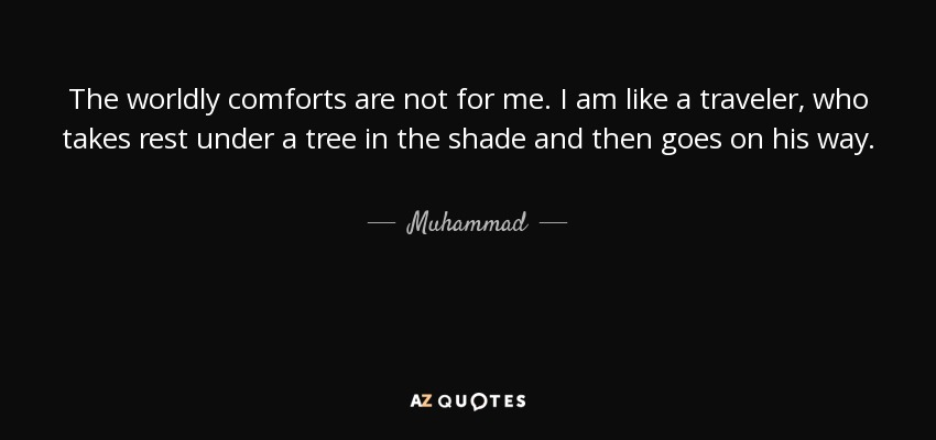 The worldly comforts are not for me. I am like a traveler, who takes rest under a tree in the shade and then goes on his way. - Muhammad