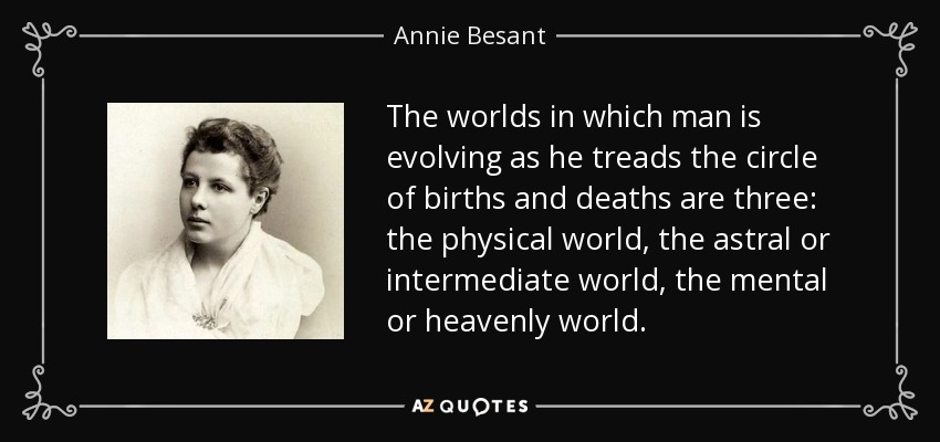 The worlds in which man is evolving as he treads the circle of births and deaths are three: the physical world, the astral or intermediate world, the mental or heavenly world. - Annie Besant