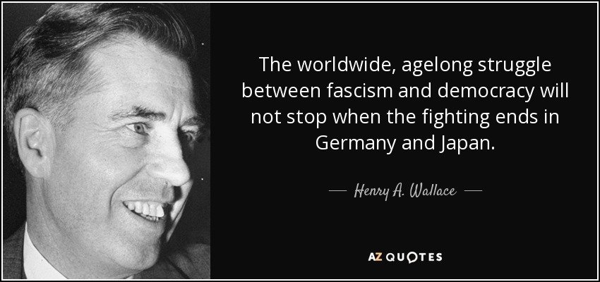 The worldwide, agelong struggle between fascism and democracy will not stop when the fighting ends in Germany and Japan. - Henry A. Wallace