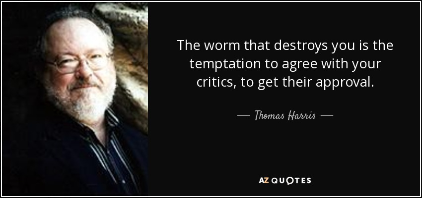 The worm that destroys you is the temptation to agree with your critics, to get their approval. - Thomas Harris
