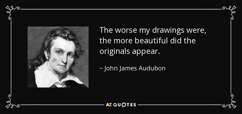 The worse my drawings were, the more beautiful did the originals appear. - John James Audubon