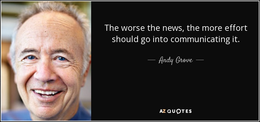 The worse the news, the more effort should go into communicating it. - Andy Grove