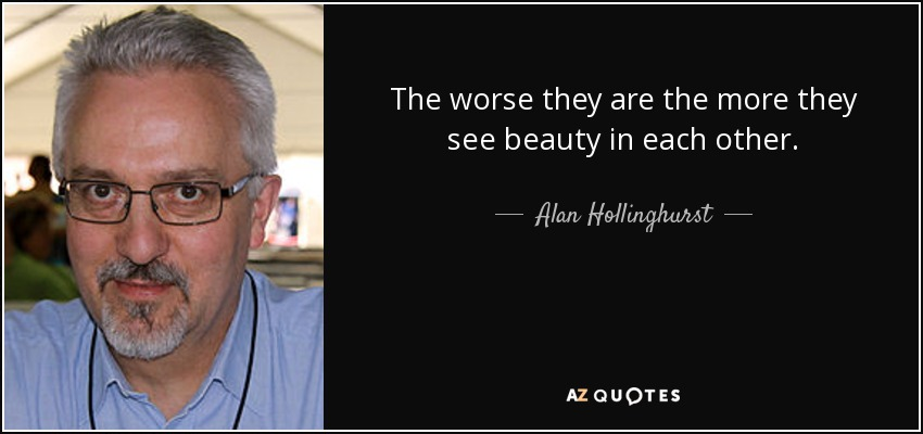 The worse they are the more they see beauty in each other. - Alan Hollinghurst