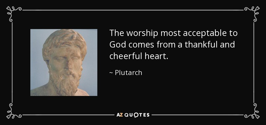 The worship most acceptable to God comes from a thankful and cheerful heart. - Plutarch
