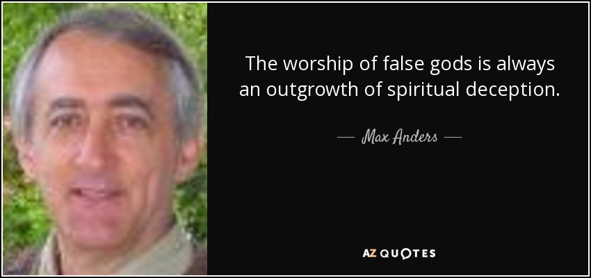 The worship of false gods is always an outgrowth of spiritual deception. - Max Anders