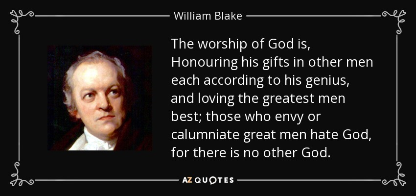 The worship of God is, Honouring his gifts in other men each according to his genius, and loving the greatest men best; those who envy or calumniate great men hate God, for there is no other God. - William Blake
