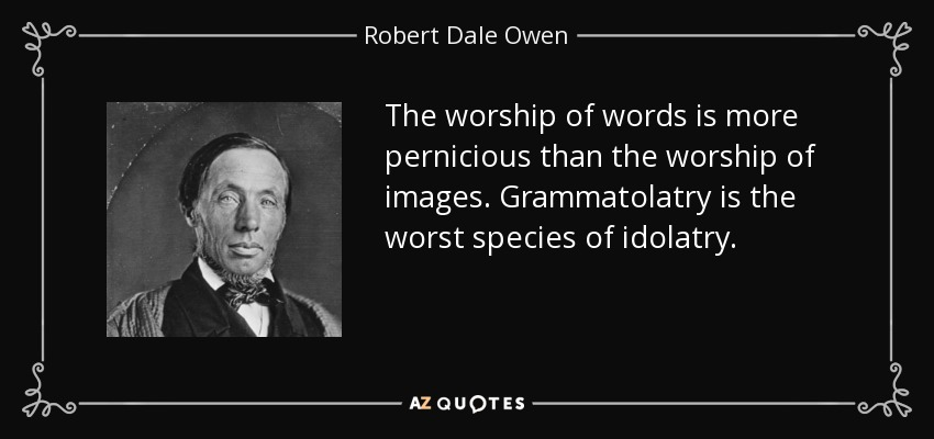 The worship of words is more pernicious than the worship of images. Grammatolatry is the worst species of idolatry. - Robert Dale Owen