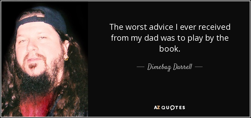 The worst advice I ever received from my dad was to play by the book. - Dimebag Darrell