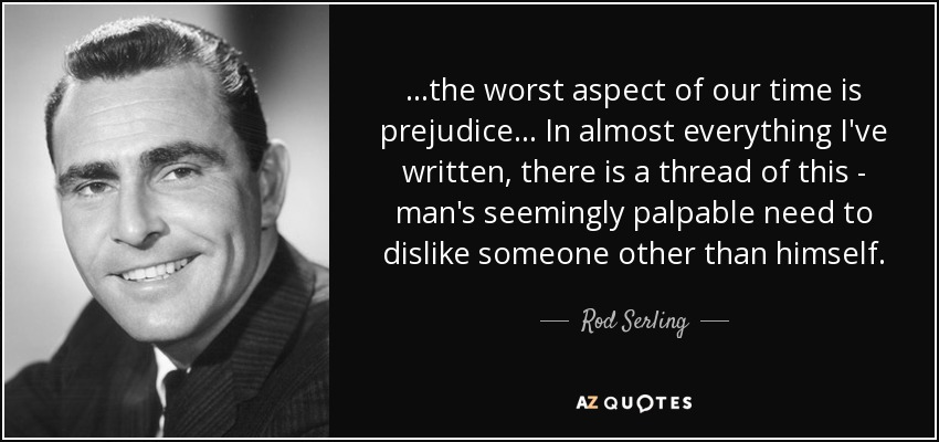 ...the worst aspect of our time is prejudice... In almost everything I've written, there is a thread of this - man's seemingly palpable need to dislike someone other than himself. - Rod Serling