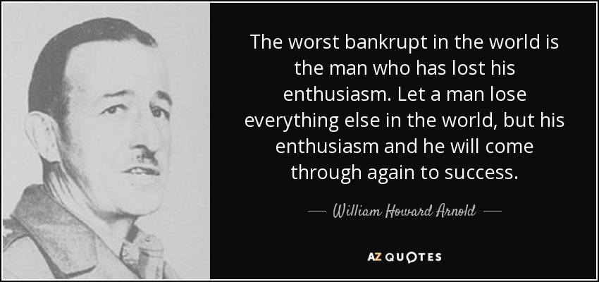 The worst bankrupt in the world is the man who has lost his enthusiasm. Let a man lose everything else in the world, but his enthusiasm and he will come through again to success. - William Howard Arnold