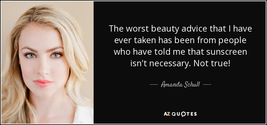 The worst beauty advice that I have ever taken has been from people who have told me that sunscreen isn't necessary. Not true! - Amanda Schull