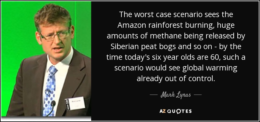 The worst case scenario sees the Amazon rainforest burning, huge amounts of methane being released by Siberian peat bogs and so on - by the time today's six year olds are 60, such a scenario would see global warming already out of control. - Mark Lynas