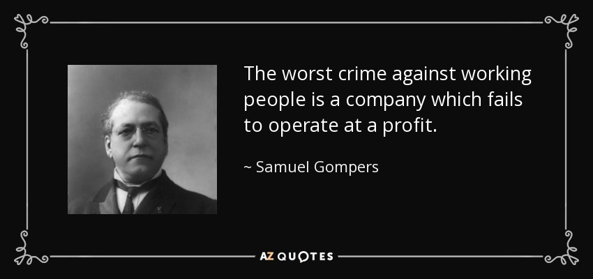 The worst crime against working people is a company which fails to operate at a profit. - Samuel Gompers