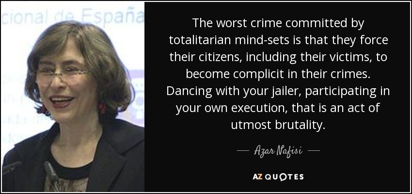 The worst crime committed by totalitarian mind-sets is that they force their citizens, including their victims, to become complicit in their crimes. Dancing with your jailer, participating in your own execution, that is an act of utmost brutality. - Azar Nafisi