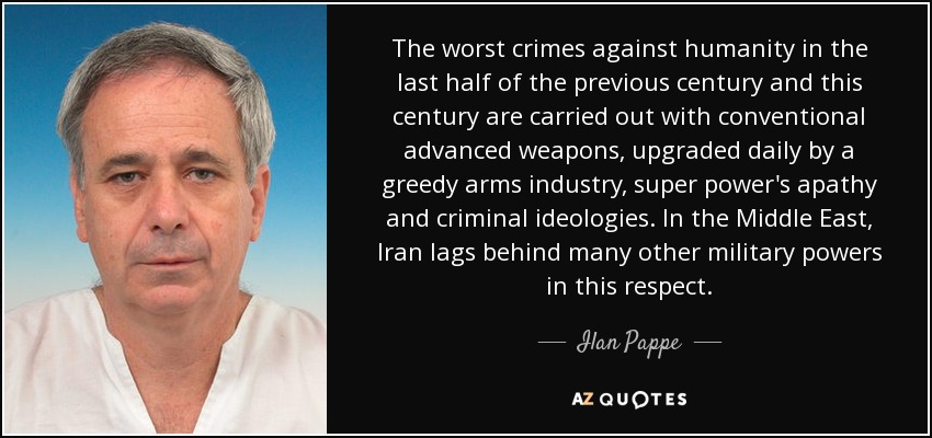 The worst crimes against humanity in the last half of the previous century and this century are carried out with conventional advanced weapons, upgraded daily by a greedy arms industry, super power's apathy and criminal ideologies. In the Middle East, Iran lags behind many other military powers in this respect. - Ilan Pappe