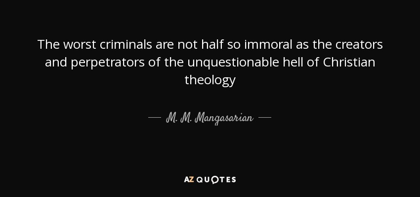 The worst criminals are not half so immoral as the creators and perpetrators of the unquestionable hell of Christian theology - M. M. Mangasarian
